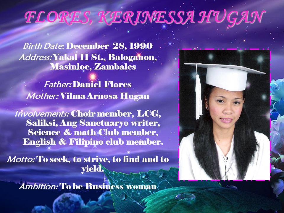 FLORES, KERINESSA HUGAN Birth Date: December 28, 1990 Address: Yakal II St., Baloganon, Masinloc, Zambales Father: Daniel Flores Mother: Vilma Arnosa