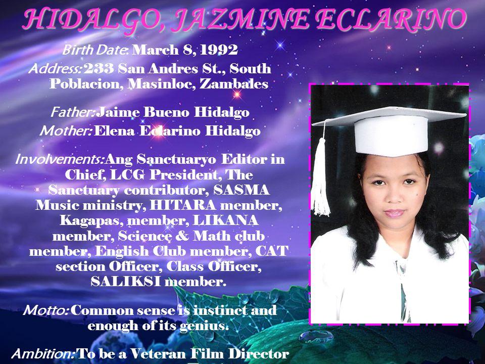 HIDALGO, JAZMINE ECLARINO Birth Date: March 8, 1992 Address: 233 San Andres St., South Poblacion, Masinloc, Zambales Father: Jaime Bueno Hidalgo Mothe