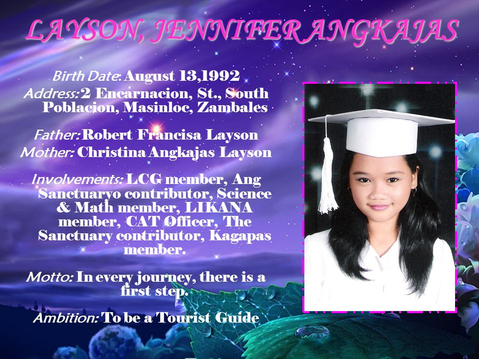 LAYSON, JENNIFER ANGKAJAS Birth Date: August 13,1992 Address: 2 Encarnacion, St., South Poblacion, Masinloc, Zambales Father: Robert Francisa Layson Mother: Christina Angkajas Layson Involvements: LCG member, Ang Sanctuaryo contributor, Science & Math member, LIKANA member, CAT Officer, The Sanctuary contributor, Kagapas member.