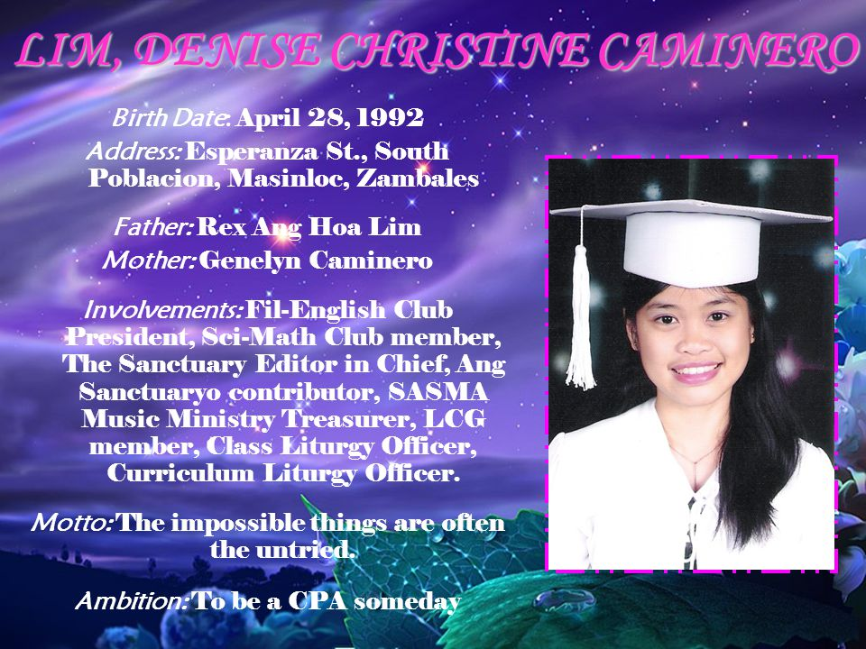 LIM, DENISE CHRISTINE CAMINERO Birth Date: April 28, 1992 Address: Esperanza St., South Poblacion, Masinloc, Zambales Father: Rex Ang Hoa Lim Mother: Genelyn Caminero Involvements: Fil-English Club President, Sci-Math Club member, The Sanctuary Editor in Chief, Ang Sanctuaryo contributor, SASMA Music Ministry Treasurer, LCG member, Class Liturgy Officer, Curriculum Liturgy Officer.