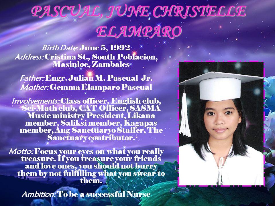 PASCUAL, JUNE CHRISTELLE ELAMPARO Birth Date: June 5, 1992 Address: Cristina St., South Poblacion, Masinloc, Zambales Father: Engr. Julian M. Pascual