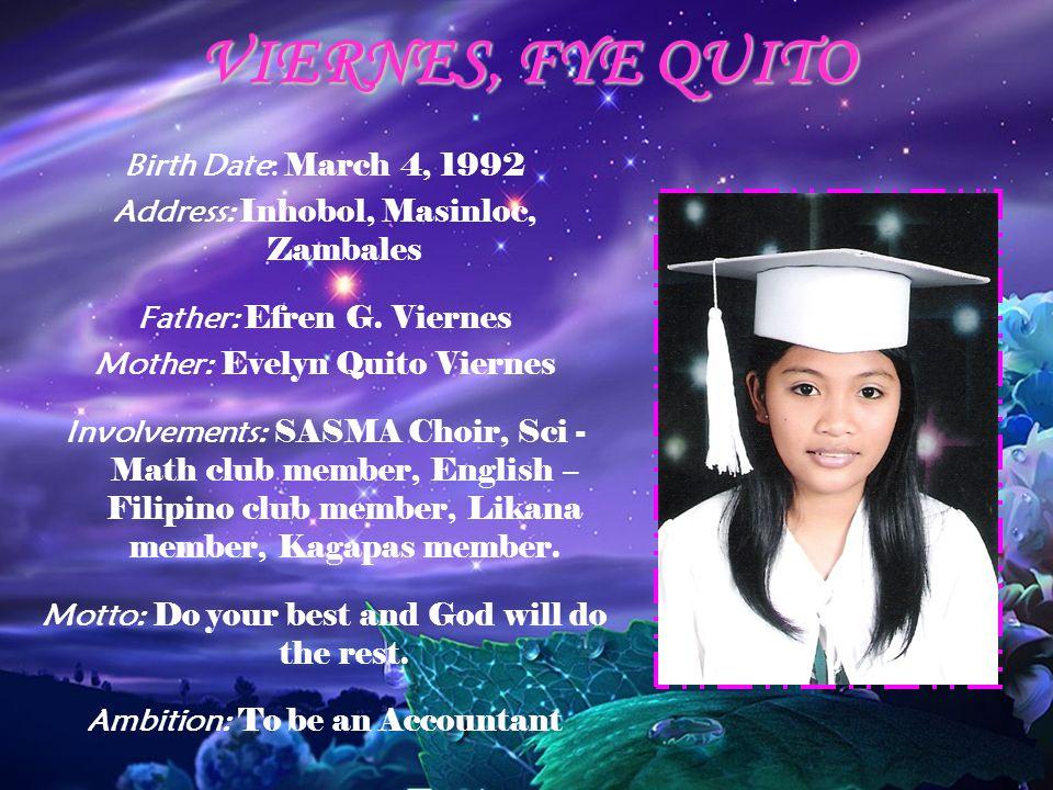 VIERNES, FYE QUITO Birth Date: March 4, 1992 Address: Inhobol, Masinloc, Zambales Father: Efren G. Viernes Mother: Evelyn Quito Viernes Involvements: