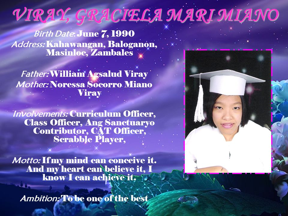 VIRAY, GRACIELA MARI MIANO Birth Date: June 7, 1990 Address: Kahawangan, Baloganon, Masinloc, Zambales Father: William Agsalud Viray Mother: Noressa Socorro Miano Viray Involvements: Curriculum Officer, Class Officer, Ang Sanctuaryo Contributor, CAT Officer, Scrabble Player, Motto: If my mind can conceive it.