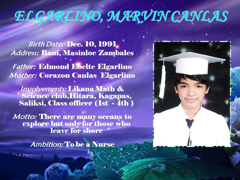 ELGARLINO, MARVIN CANLAS Birth Date: Dec. 10, 1991 Address: Bani, Masinloc Zambales Father: Edmond Ebelte Elgarlino Mother: Corazon Canlas Elgarlino I