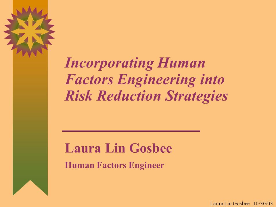 Laura Lin Gosbee 10/30/03 Incorporating Human Factors Engineering into Risk Reduction Strategies Laura Lin Gosbee Human Factors Engineer