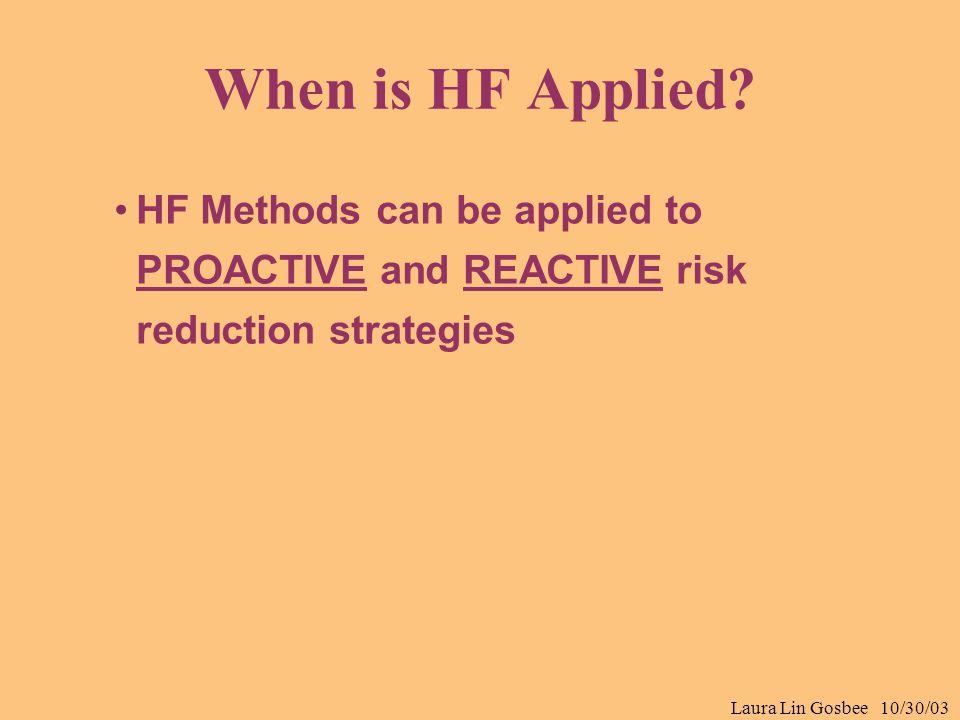 Laura Lin Gosbee 10/30/03 When is HF Applied? HF Methods can be applied to PROACTIVE and REACTIVE risk reduction strategies