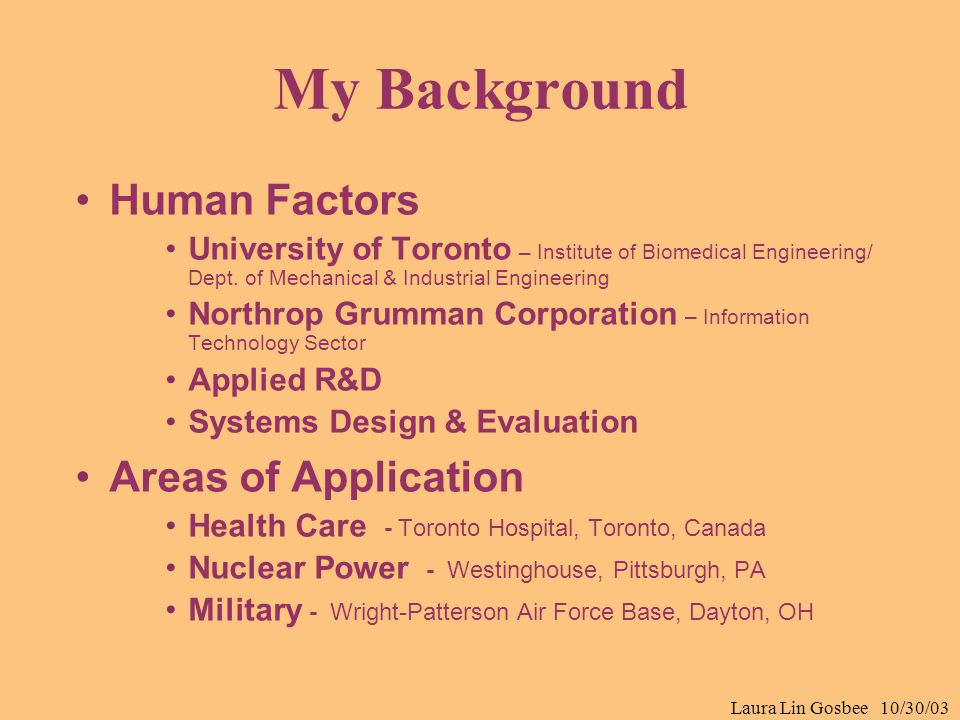 Laura Lin Gosbee 10/30/03 My Background Human Factors University of Toronto – Institute of Biomedical Engineering/ Dept. of Mechanical & Industrial En