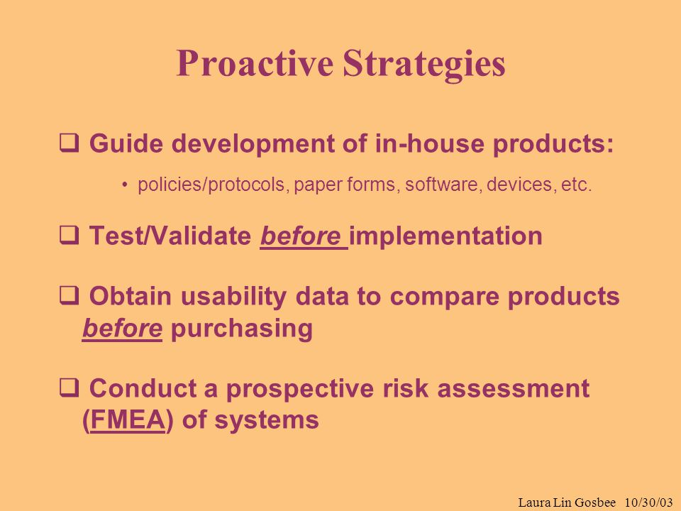 Laura Lin Gosbee 10/30/03 Proactive Strategies  Guide development of in-house products: policies/protocols, paper forms, software, devices, etc.  Te
