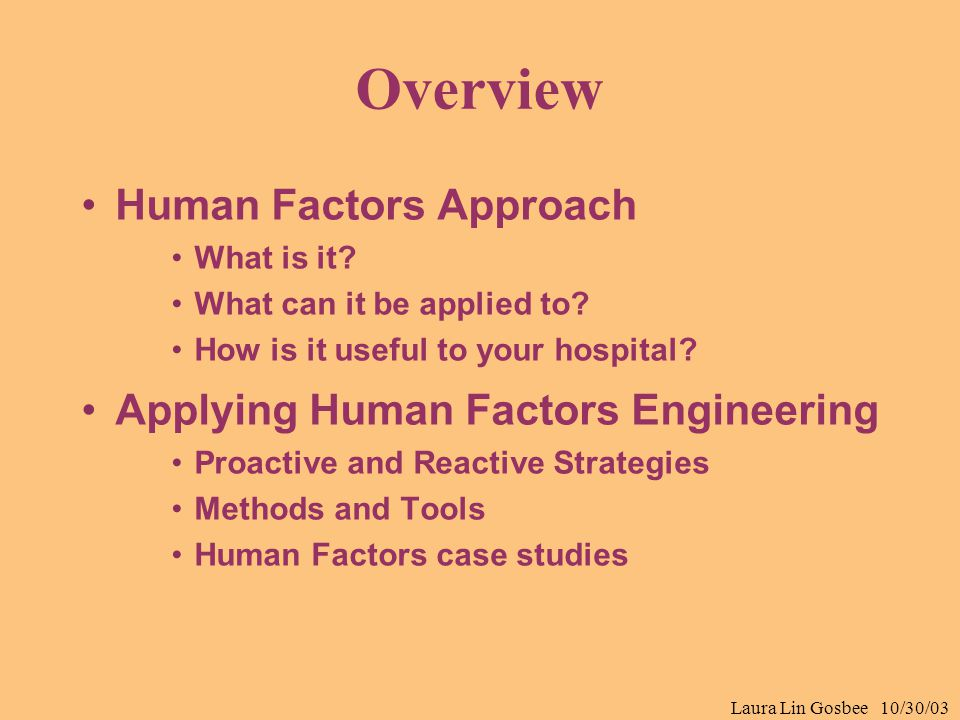 Laura Lin Gosbee 10/30/03 Overview Human Factors Approach What is it? What can it be applied to? How is it useful to your hospital? Applying Human Fac