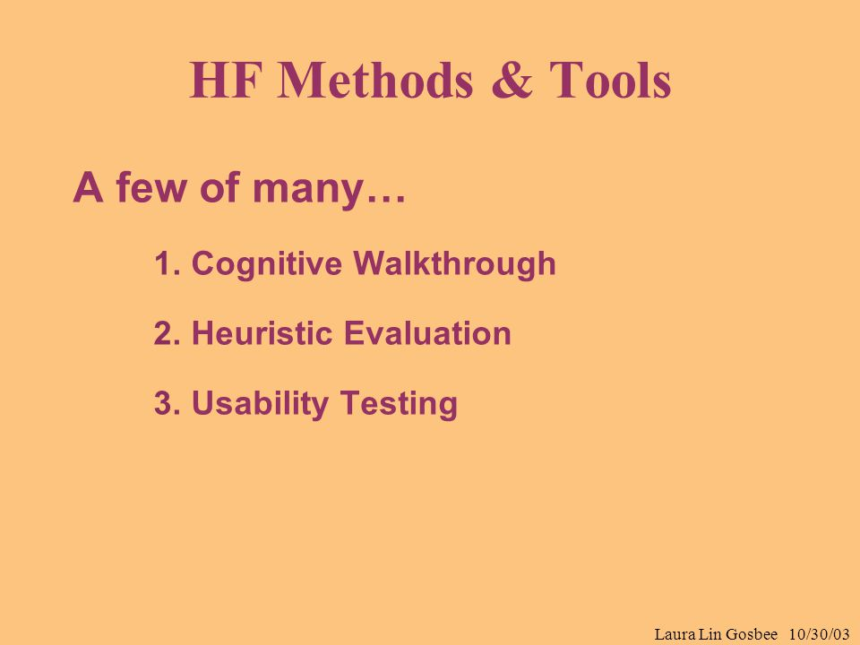 Laura Lin Gosbee 10/30/03 HF Methods & Tools A few of many… 1.Cognitive Walkthrough 2.Heuristic Evaluation 3.Usability Testing