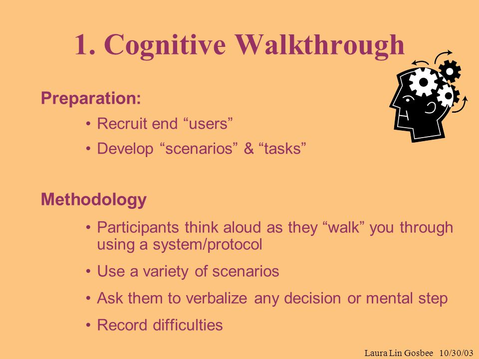 "Laura Lin Gosbee 10/30/03 1. Cognitive Walkthrough Preparation: Recruit end ""users"" Develop ""scenarios"" & ""tasks"" Methodology Participants think aloud"