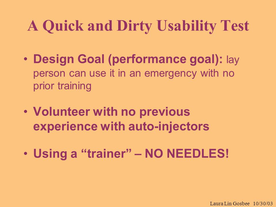 Laura Lin Gosbee 10/30/03 A Quick and Dirty Usability Test Design Goal (performance goal): lay person can use it in an emergency with no prior trainin