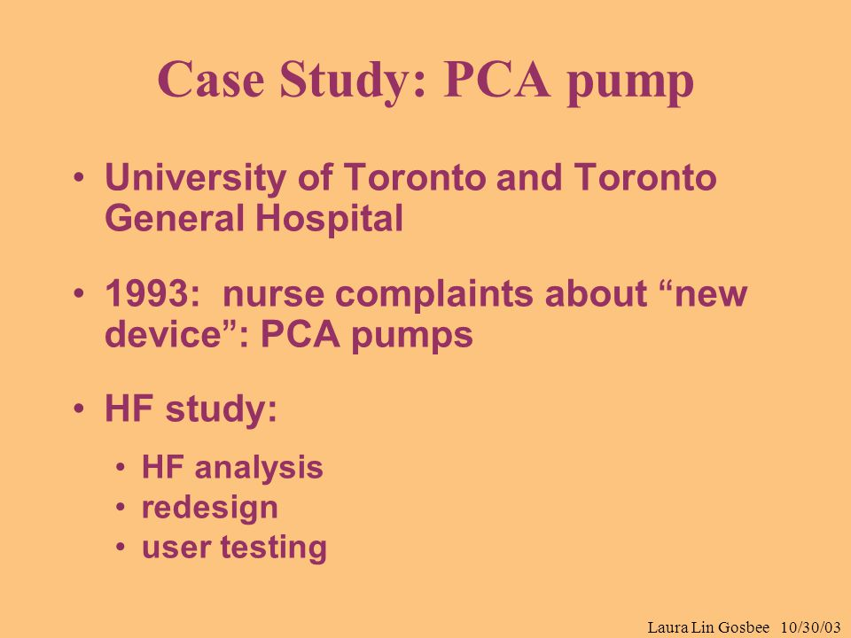 "Laura Lin Gosbee 10/30/03 Case Study: PCA pump University of Toronto and Toronto General Hospital 1993: nurse complaints about "" new device "" : PCA pu"