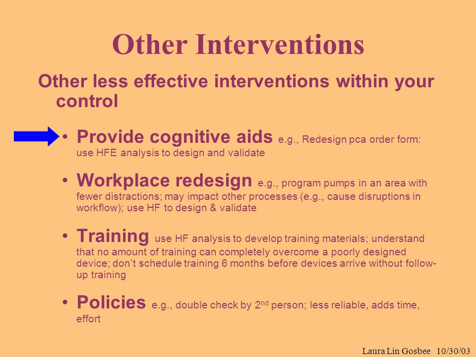 Laura Lin Gosbee 10/30/03 Other Interventions Other less effective interventions within your control Provide cognitive aids e.g., Redesign pca order f