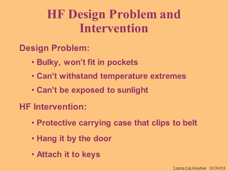 Laura Lin Gosbee 10/30/03 HF Design Problem and Intervention Design Problem: Bulky, won't fit in pockets Can't withstand temperature extremes Can't be
