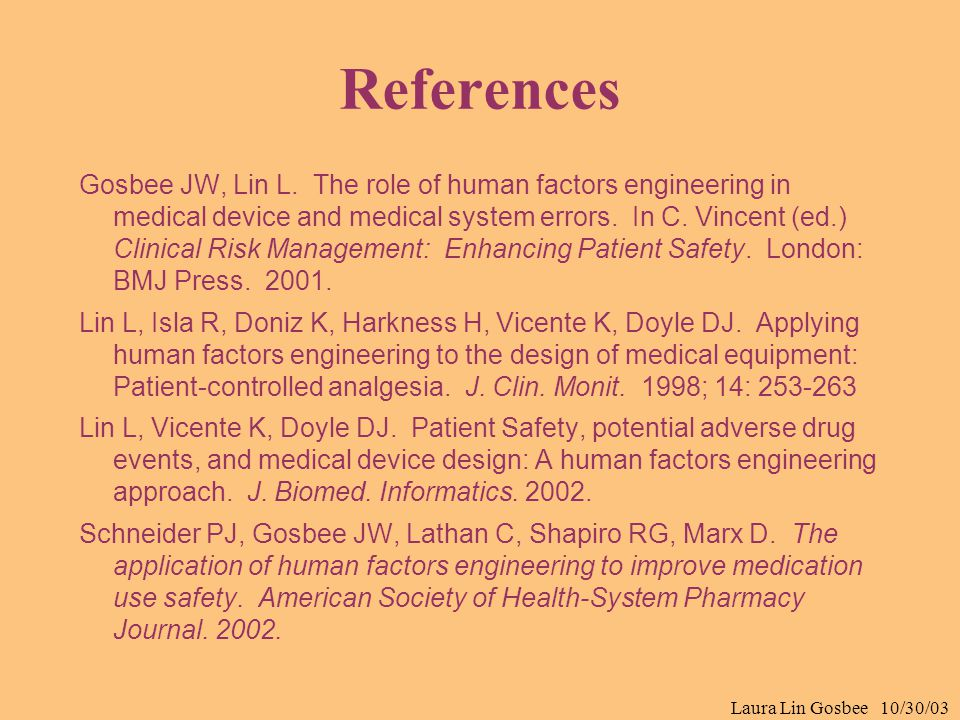 Laura Lin Gosbee 10/30/03 References Gosbee JW, Lin L. The role of human factors engineering in medical device and medical system errors. In C. Vincen