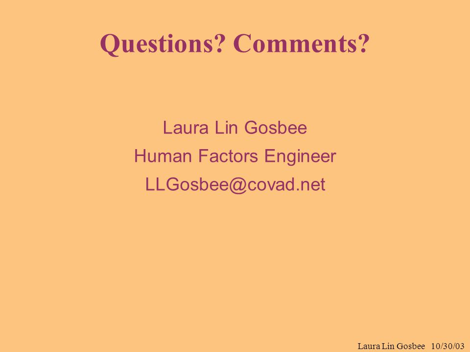 Laura Lin Gosbee 10/30/03 Questions? Comments? Laura Lin Gosbee Human Factors Engineer LLGosbee@covad.net