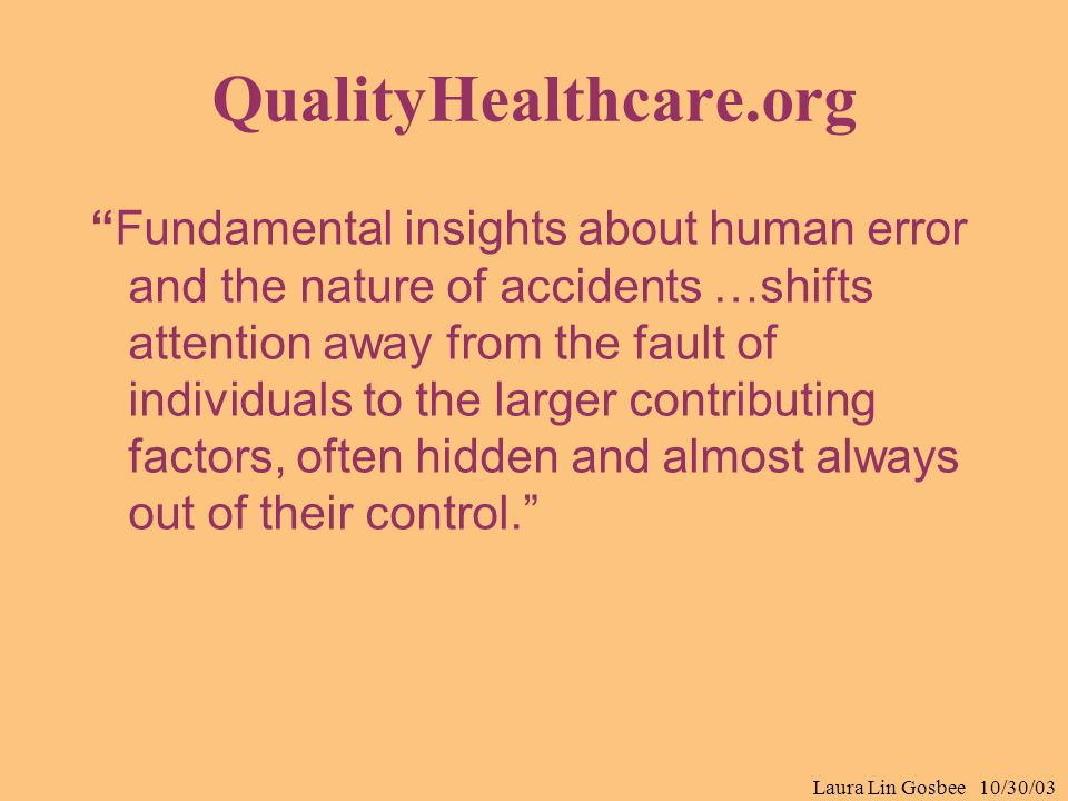 "Laura Lin Gosbee 10/30/03 QualityHealthcare.org ""Fundamental insights about human error and the nature of accidents …shifts attention away from the fa"