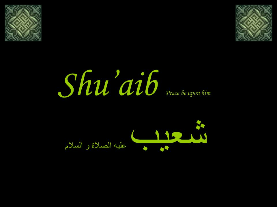 Shu'aib شعيب عليه الصلاة و السلام The story of Shu'aib immediately followed the story of Lut in every Surah of the Quran where these two stories are mentioned: Al-Araf الأعرافLut 80-84Shu'aib 85-93 Hud هود Lut 69-83Shu'aib 84-95 Al-Hijr الحجر Lut 51-77Shu'aib 78-79 Ash-Shu'ara' الشعراء Lut 160-175Shu'aib 176-191