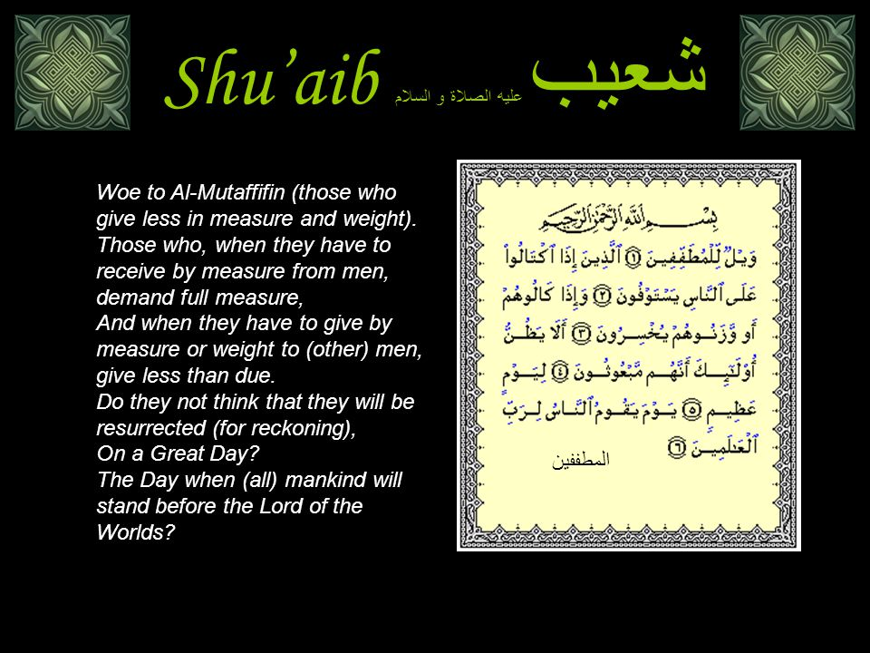 Shu'aib شعيب عليه الصلاة و السلام Woe to Al-Mutaffifin (those who give less in measure and weight).
