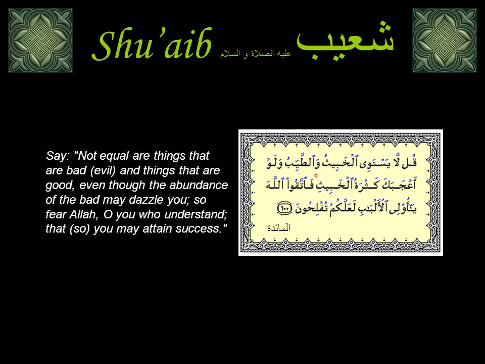 Shu'aib شعيب عليه الصلاة و السلام Say: Not equal are things that are bad (evil) and things that are good, even though the abundance of the bad may dazzle you; so fear Allah, O you who understand; that (so) you may attain success. المائدة