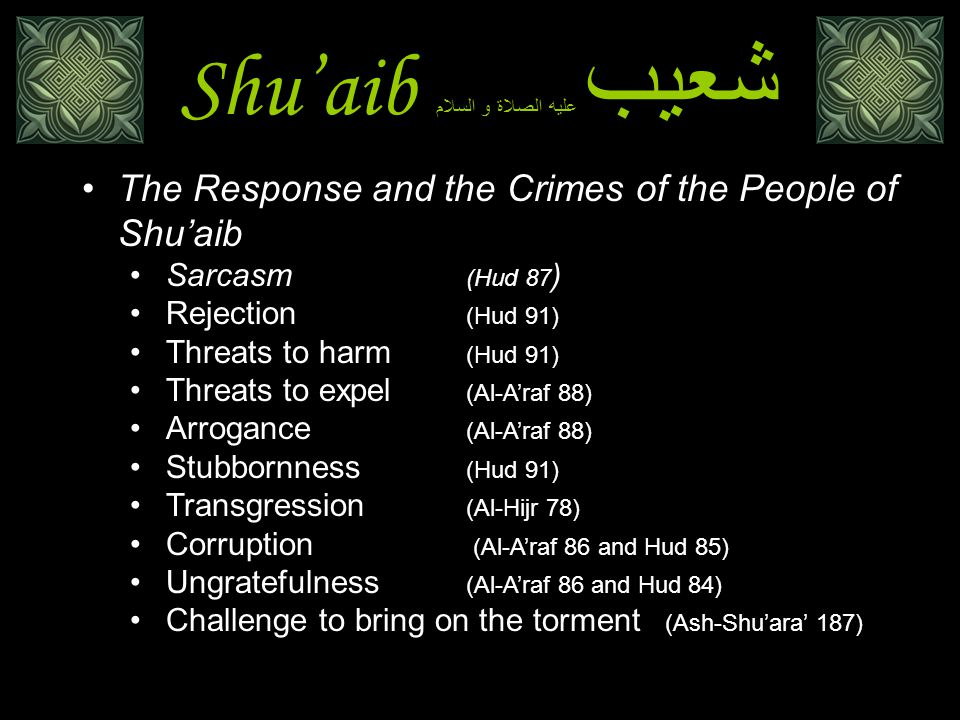 Shu'aib شعيب عليه الصلاة و السلام The Response and the Crimes of the People of Shu'aib Sarcasm (Hud 87 ) Rejection (Hud 91) Threats to harm (Hud 91) Threats to expel (Al-A'raf 88) Arrogance (Al-A'raf 88) Stubbornness (Hud 91) Transgression (Al-Hijr 78) Corruption (Al-A'raf 86 and Hud 85) Ungratefulness (Al-A'raf 86 and Hud 84) Challenge to bring on the torment (Ash-Shu'ara' 187)