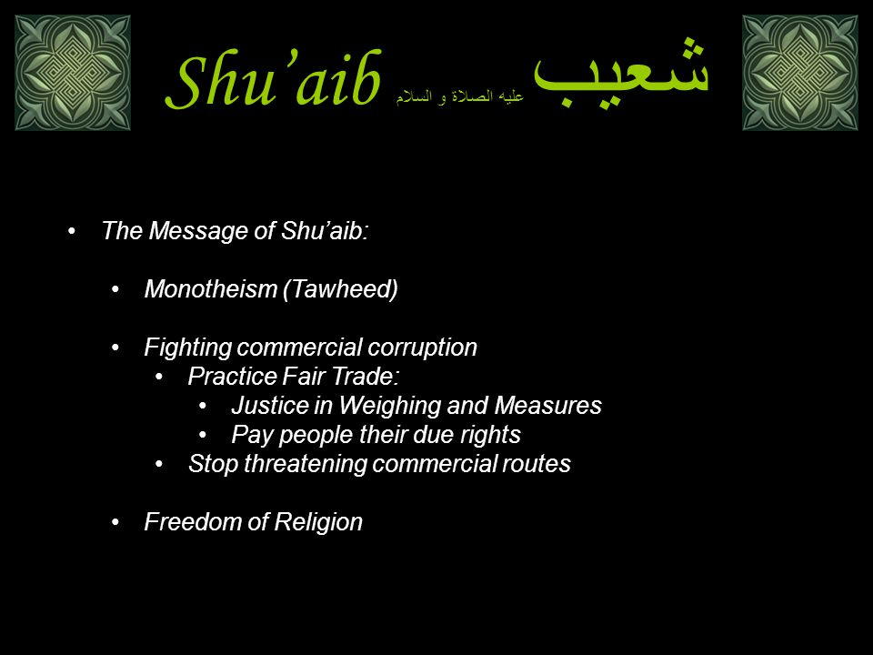 Shu'aib شعيب عليه الصلاة و السلام The Message of Shu'aib: Monotheism (Tawheed) وَإِلَى مَدْيَنَ أَخَاهُمْ شُعَيْبًا قَالَ يَا قَوْمِ اعْبُدُوا اللَّهَ مَا لَكُمْ مِنْ إِلَهٍ غَيْرُهُ الأعراف 85 هود 84 And to Madyan (We sent) their brother Shu'aib.