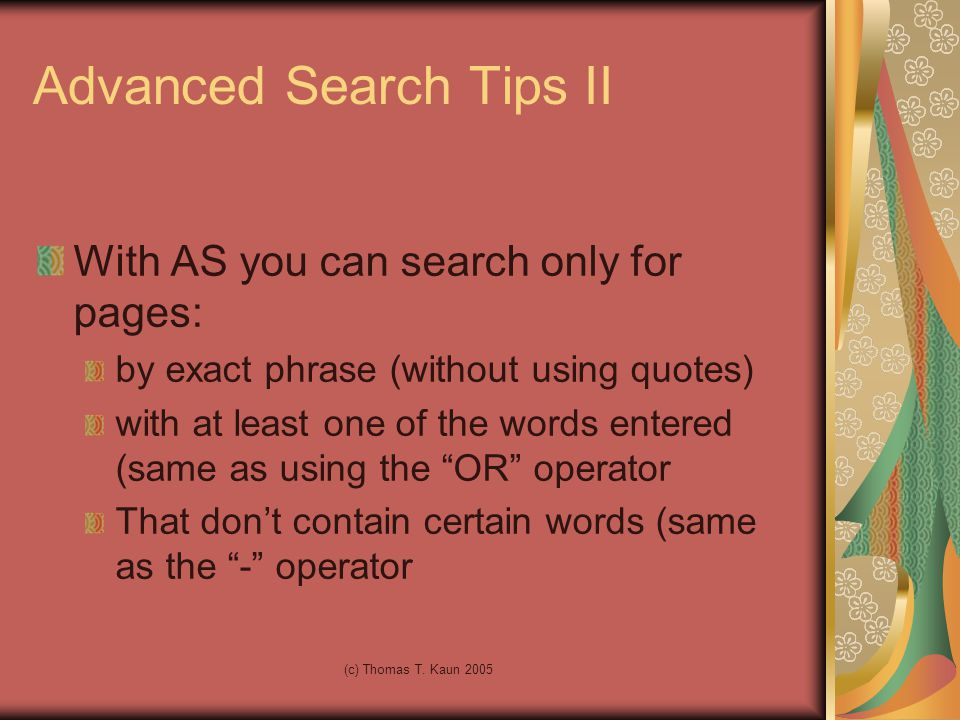 (c) Thomas T. Kaun 2005 Advanced Search Tips II With AS you can search only for pages: by exact phrase (without using quotes) with at least one of the