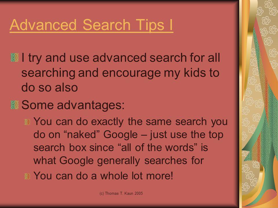 (c) Thomas T. Kaun 2005 Advanced Search Tips I I try and use advanced search for all searching and encourage my kids to do so also Some advantages: Yo