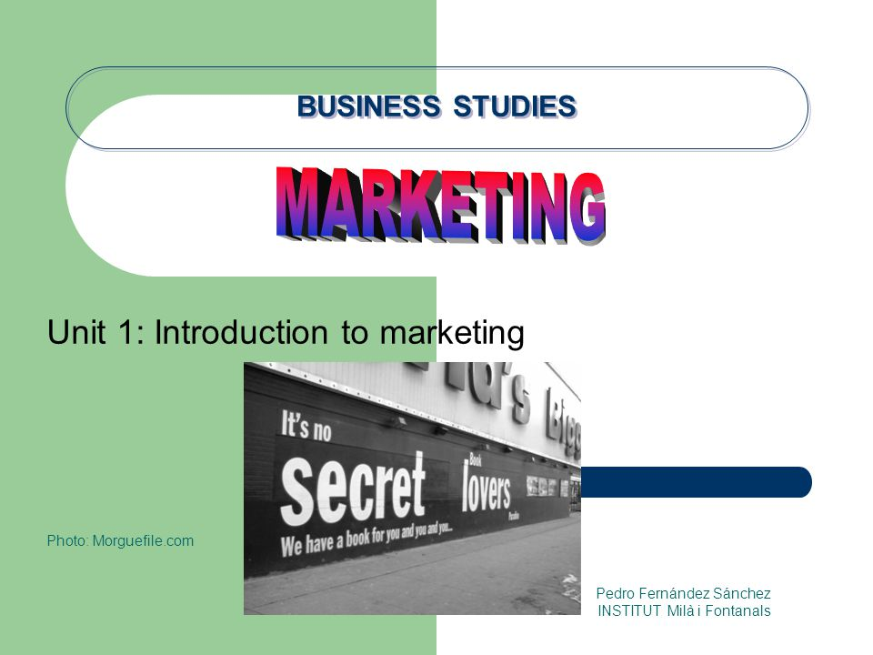 BUSINESS STUDIES Unit 1: Introduction to marketing Photo: Morguefile.com Pedro Fernández Sánchez INSTITUT Milà i Fontanals