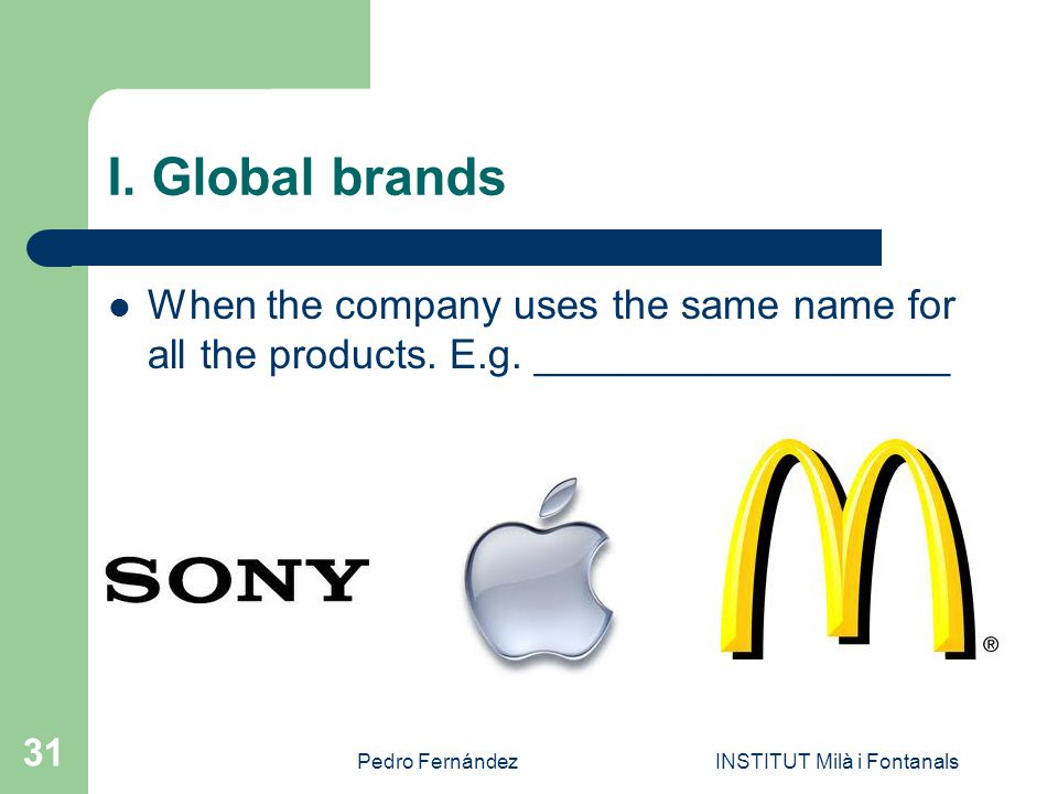 Pedro FernándezINSTITUT Milà i Fontanals 31 I. Global brands When the company uses the same name for all the products. E.g. __________________