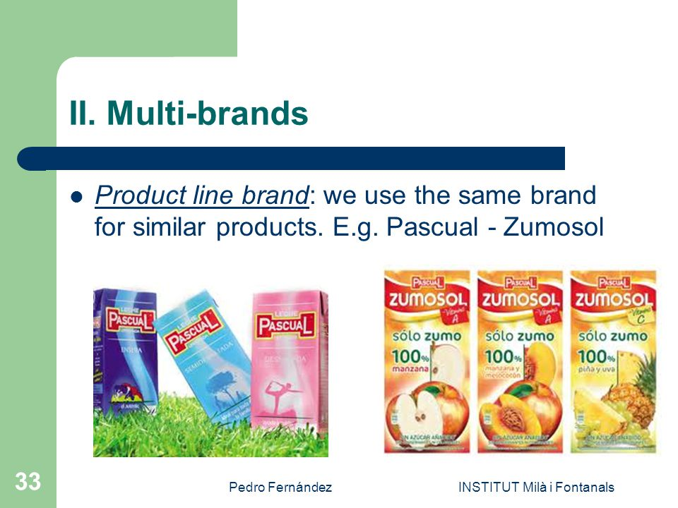 Pedro FernándezINSTITUT Milà i Fontanals 33 II. Multi-brands Product line brand: we use the same brand for similar products. E.g. Pascual - Zumosol