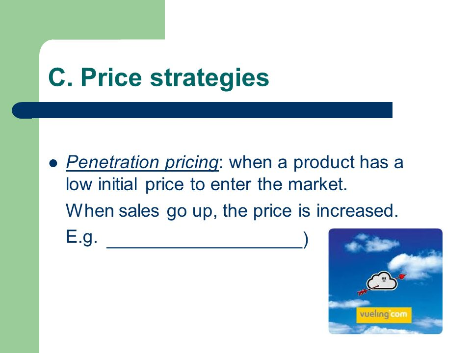 C. Price strategies Penetration pricing: when a product has a low initial price to enter the market. When sales go up, the price is increased. E.g. Ne