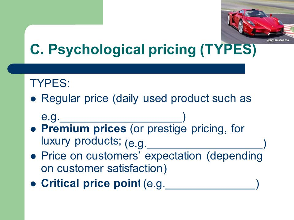 C. Psychological pricing (TYPES) TYPES: Regular price (daily used product such as milk, tea, sugar…) Premium prices (or prestige pricing, for luxury p