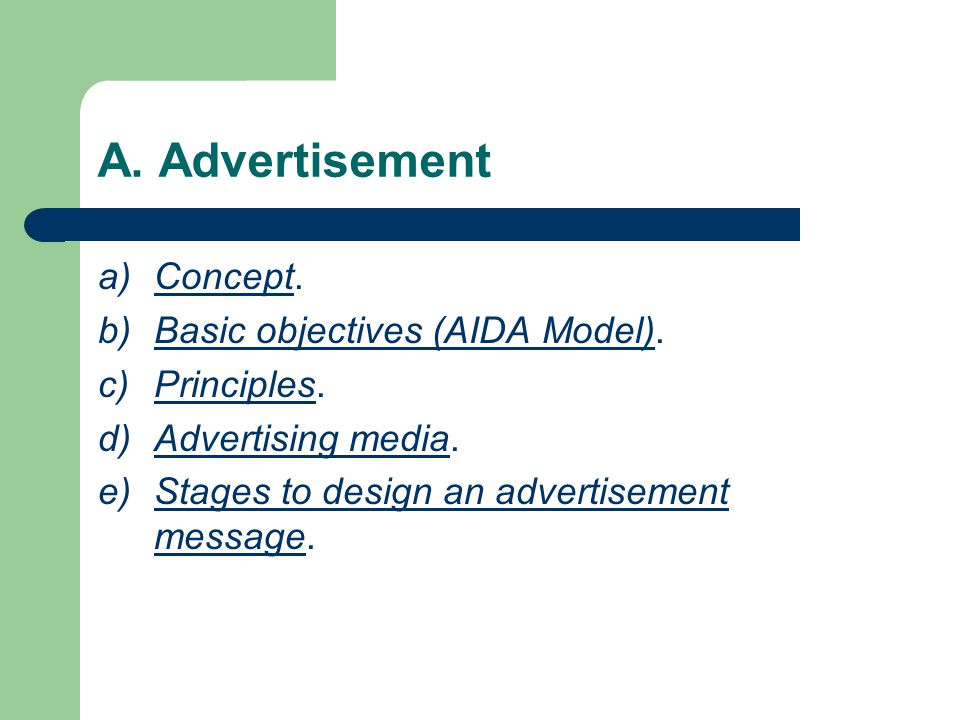 A. Advertisement a)Concept. b)Basic objectives (AIDA Model). c)Principles. d)Advertising media. e)Stages to design an advertisement message.