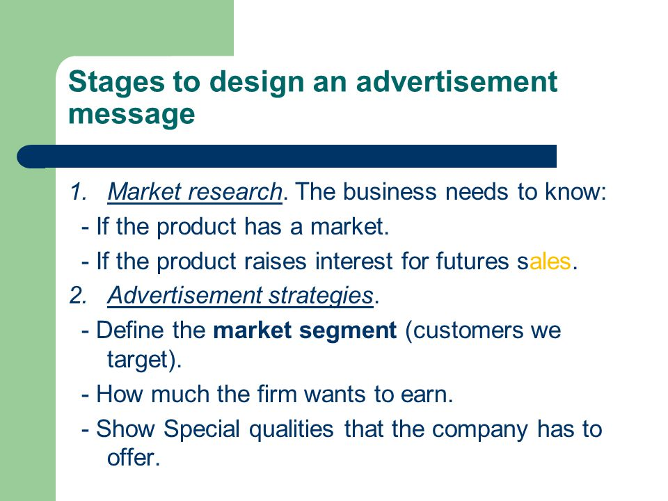 Stages to design an advertisement message 1.Market research. The business needs to know: - If the product has a market. - If the product raises intere