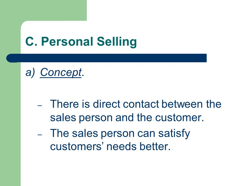 C. Personal Selling a)Concept. – There is direct contact between the sales person and the customer. – The sales person can satisfy customers' needs be