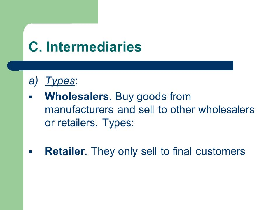 C. Intermediaries a)Types:  Wholesalers.
