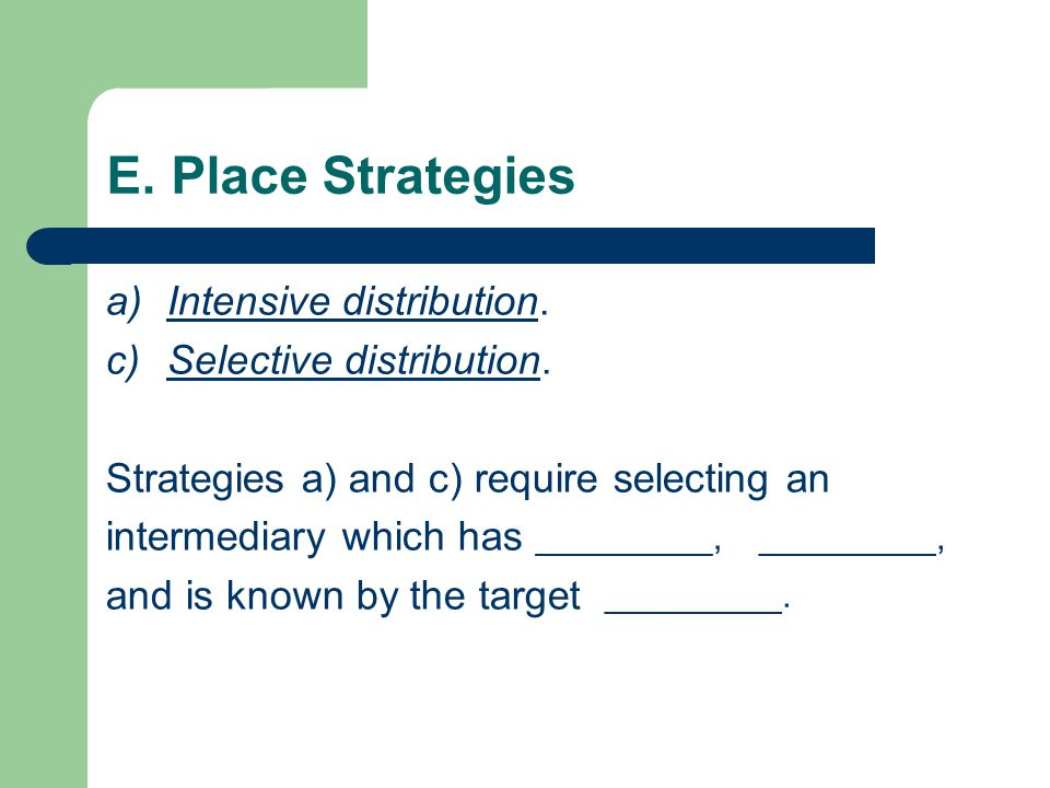 E. Place Strategies a)Intensive distribution. c)Selective distribution.