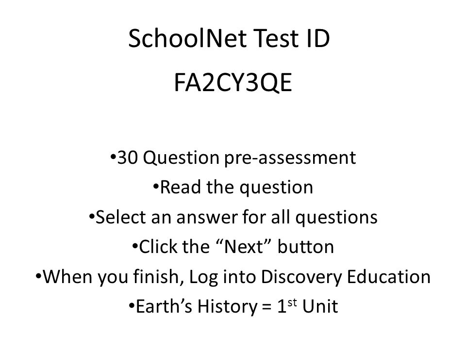 SchoolNet Test ID FA2CY3QE 30 Question pre-assessment Read the question Select an answer for all questions Click the Next button When you finish, Log into Discovery Education Earth's History = 1 st Unit