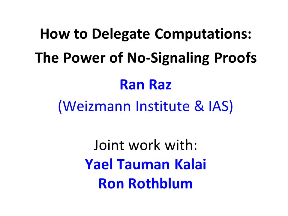 How to Delegate Computations: The Power of No-Signaling Proofs Ran Raz (Weizmann Institute & IAS) Joint work with: Yael Tauman Kalai Ron Rothblum