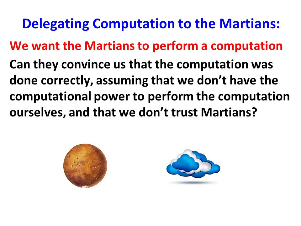 Delegating Computation to the Martians: We want the Martians to perform a computation Can they convince us that the computation was done correctly, assuming that we don't have the computational power to perform the computation ourselves, and that we don't trust Martians