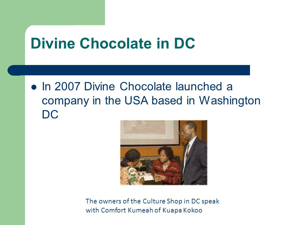 Divine Chocolate in DC In 2007 Divine Chocolate launched a company in the USA based in Washington DC The owners of the Culture Shop in DC speak with Comfort Kumeah of Kuapa Kokoo