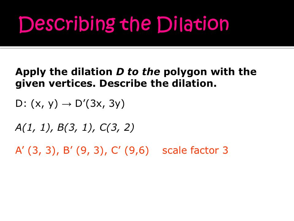 D: (x, y) → D'(3x, 3y) A(1, 1), B(3, 1), C(3, 2) A' (3, 3), B' (9, 3), C' (9,6)scale factor 3 Apply the dilation D to the polygon with the given vertices.