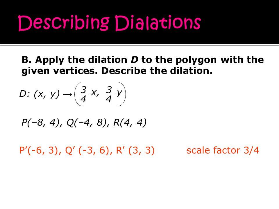 P'(-6, 3), Q' (-3, 6), R' (3, 3)scale factor 3/4 D: (x, y) → P(–8, 4), Q(–4, 8), R(4, 4) 4 3 x, 4 3 y B.