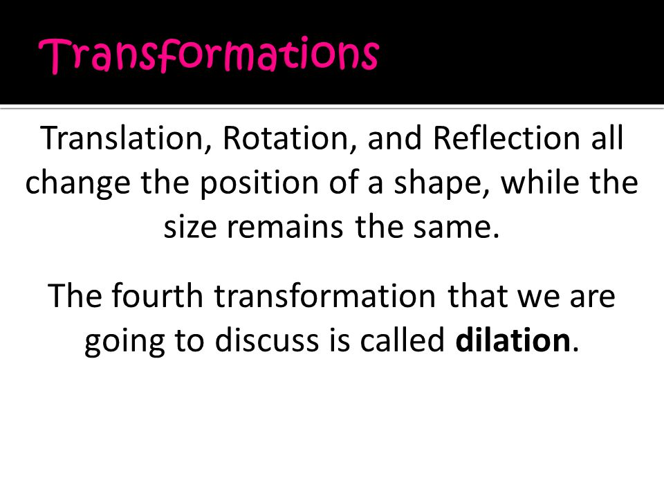 Translation, Rotation, and Reflection all change the position of a shape, while the size remains the same.