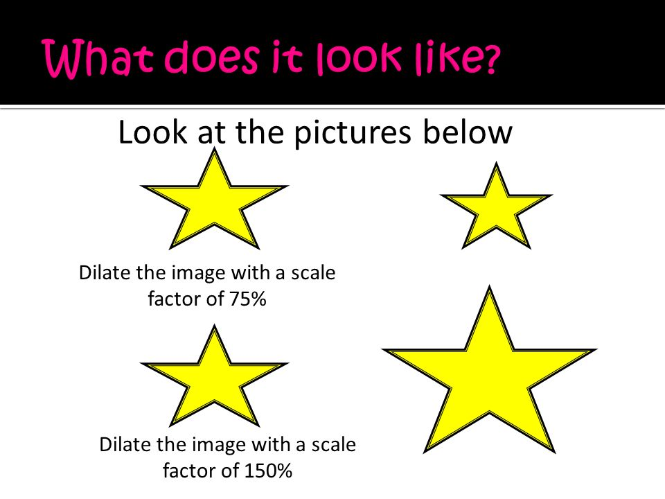 Look at the pictures below Dilate the image with a scale factor of 75% Dilate the image with a scale factor of 150%