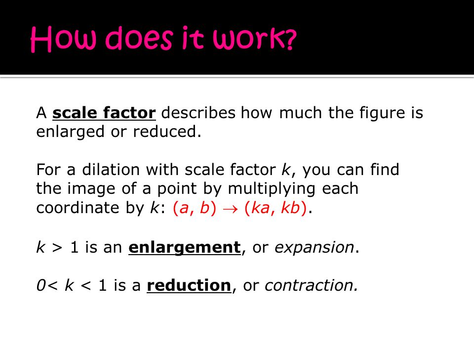 k > 1 is an enlargement, or expansion. 0< k < 1 is a reduction, or contraction.
