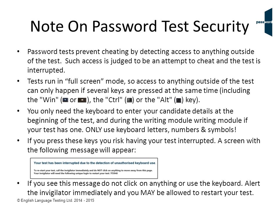© English Language Testing Ltd. 2014 - 2015 Note On Password Test Security Password tests prevent cheating by detecting access to anything outside of
