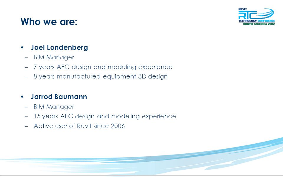 Who we are: Joel Londenberg –BIM Manager –7 years AEC design and modeling experience –8 years manufactured equipment 3D design Jarrod Baumann –BIM Manager –15 years AEC design and modeling experience –Active user of Revit since 2006